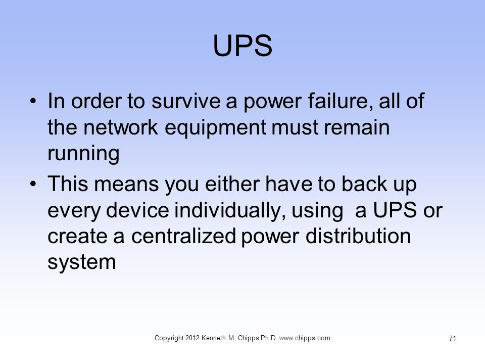 UPS In order to survive a power failure, all of the network equipment must remain running This means you either have to back up every device individually, using a UPS or create a centralized power distribution system Copyright 2012 Kenneth M.