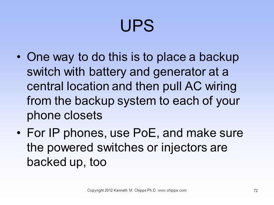 UPS One way to do this is to place a backup switch with battery and generator at a central location and then pull AC wiring from the backup system to each of your phone closets For IP phones, use PoE, and make sure the powered switches or injectors are backed up, too Copyright 2012 Kenneth M.
