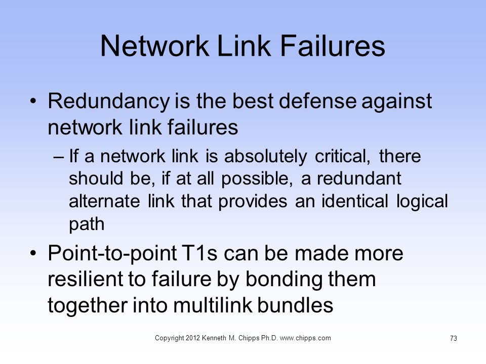 Network Link Failures Redundancy is the best defense against network link failures –If a network link is absolutely critical, there should be, if at all possible, a redundant alternate link that provides an identical logical path Point-to-point T1s can be made more resilient to failure by bonding them together into multilink bundles Copyright 2012 Kenneth M.