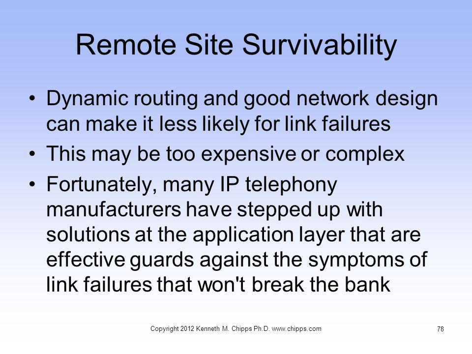 Remote Site Survivability Dynamic routing and good network design can make it less likely for link failures This may be too expensive or complex Fortunately, many IP telephony manufacturers have stepped up with solutions at the application layer that are effective guards against the symptoms of link failures that won t break the bank Copyright 2012 Kenneth M.
