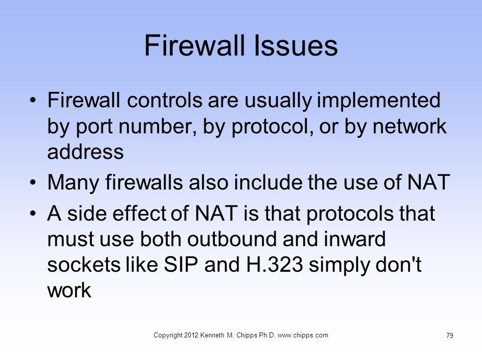 Firewall Issues Firewall controls are usually implemented by port number, by protocol, or by network address Many firewalls also include the use of NAT A side effect of NAT is that protocols that must use both outbound and inward sockets like SIP and H.323 simply don t work Copyright 2012 Kenneth M.