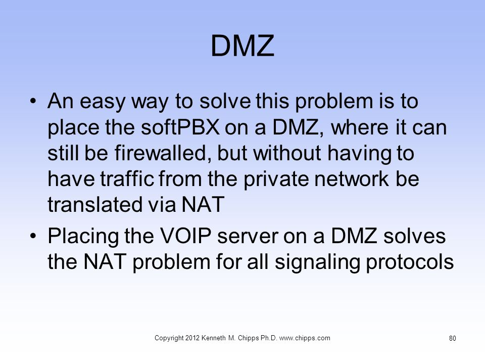 DMZ An easy way to solve this problem is to place the softPBX on a DMZ, where it can still be firewalled, but without having to have traffic from the private network be translated via NAT Placing the VOIP server on a DMZ solves the NAT problem for all signaling protocols Copyright 2012 Kenneth M.
