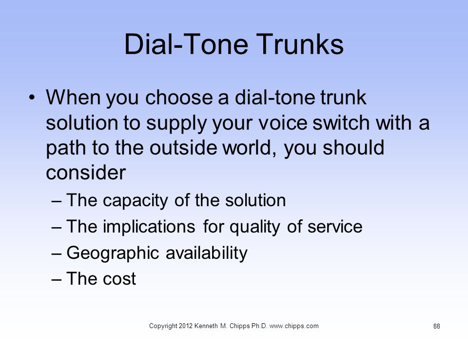 Dial-Tone Trunks When you choose a dial-tone trunk solution to supply your voice switch with a path to the outside world, you should consider –The capacity of the solution –The implications for quality of service –Geographic availability –The cost Copyright 2012 Kenneth M.