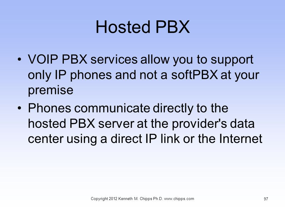 Hosted PBX VOIP PBX services allow you to support only IP phones and not a softPBX at your premise Phones communicate directly to the hosted PBX server at the provider s data center using a direct IP link or the Internet Copyright 2012 Kenneth M.