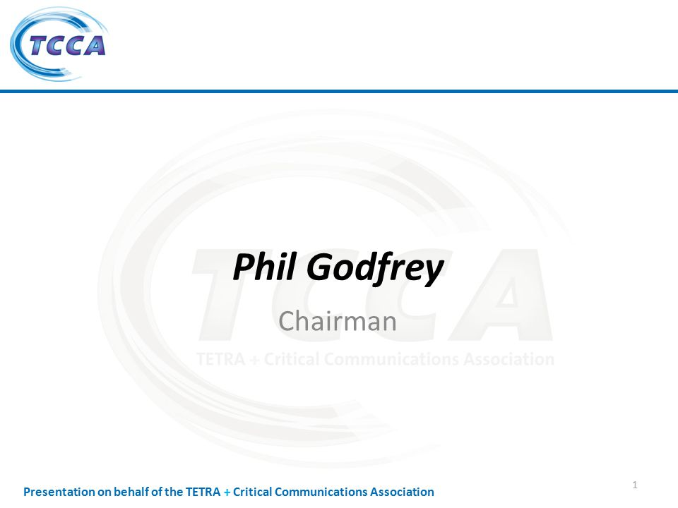 Presentation on behalf of the TETRA + Critical Communications Association Phil Godfrey Chairman 1