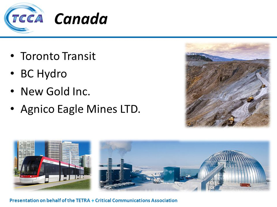 Presentation on behalf of the TETRA + Critical Communications Association Canada Toronto Transit BC Hydro New Gold Inc.