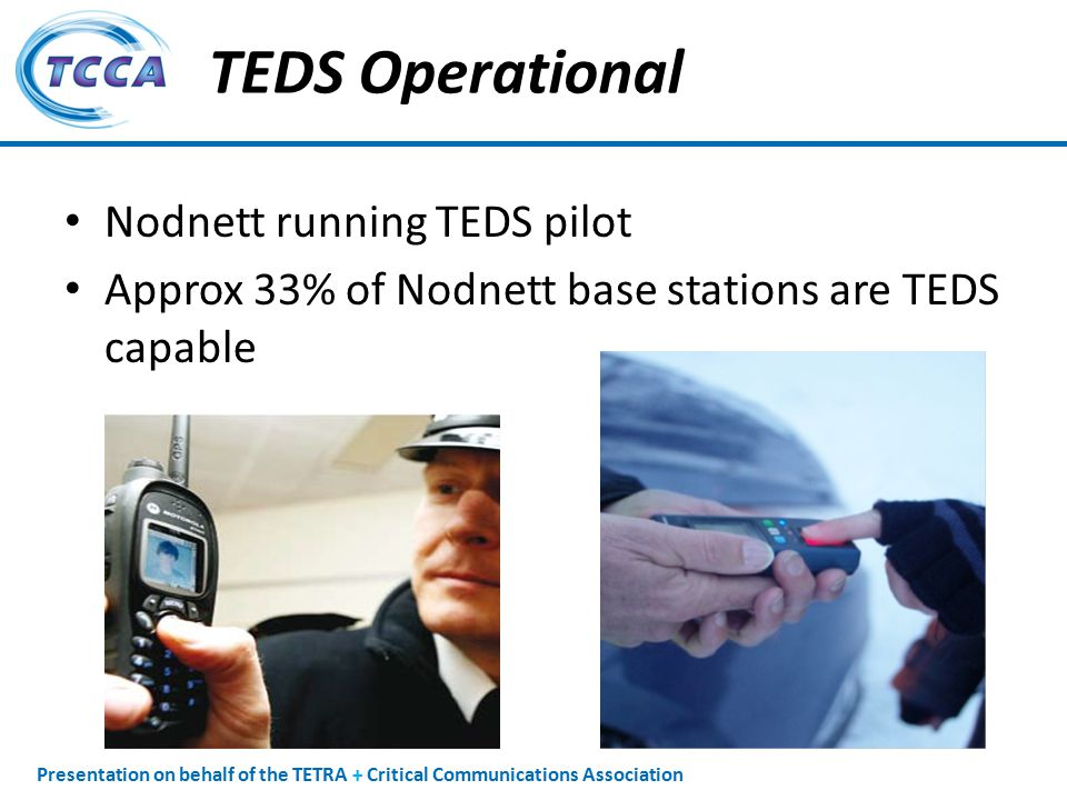 Presentation on behalf of the TETRA + Critical Communications Association TEDS Operational Nodnett running TEDS pilot Approx 33% of Nodnett base stations are TEDS capable