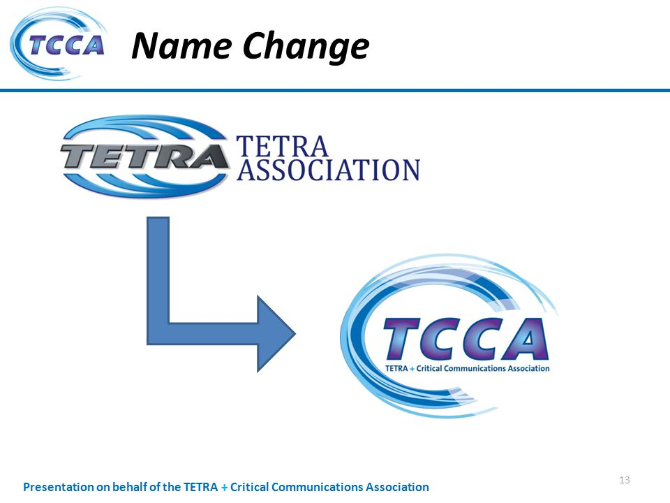 Presentation on behalf of the TETRA + Critical Communications Association Name Change 13