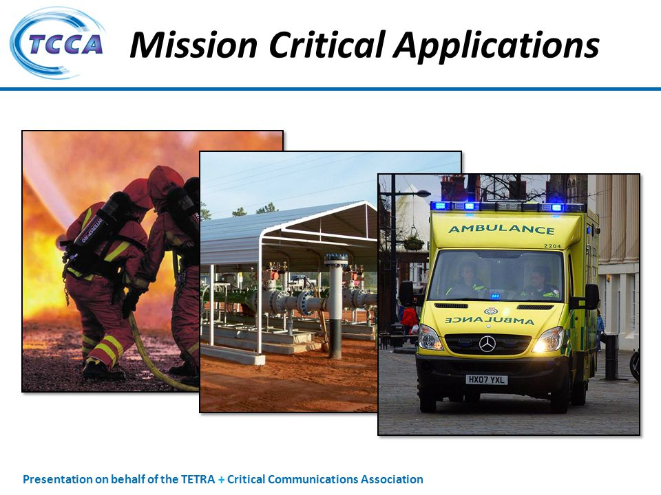 Presentation on behalf of the TETRA + Critical Communications Association Mission Critical Applications