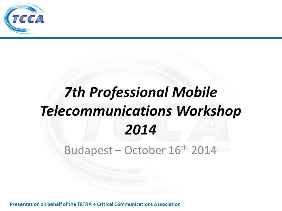 Presentation on behalf of the TETRA + Critical Communications Association 7th Professional Mobile Telecommunications Workshop 2014 Budapest – October 16 th 2014