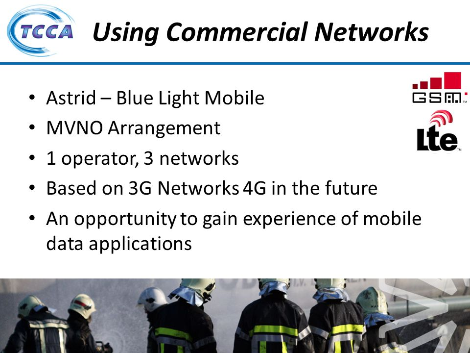 Presentation on behalf of the TETRA + Critical Communications Association Using Commercial Networks Astrid – Blue Light Mobile MVNO Arrangement 1 operator, 3 networks Based on 3G Networks 4G in the future An opportunity to gain experience of mobile data applications