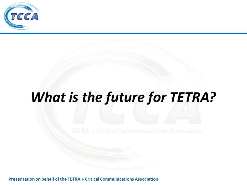 Presentation on behalf of the TETRA + Critical Communications Association What is the future for TETRA?