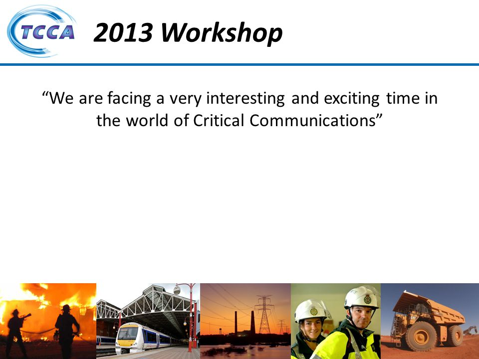 Presentation on behalf of the TETRA + Critical Communications Association 2013 Workshop We are facing a very interesting and exciting time in the world of Critical Communications