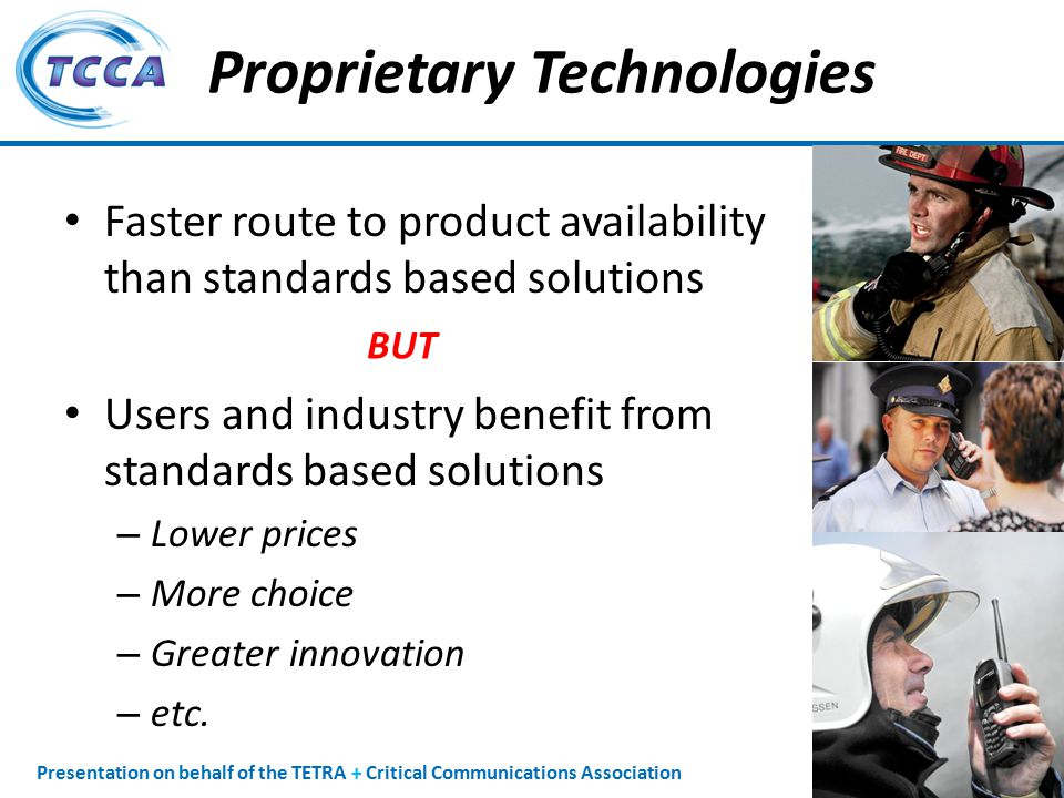 Presentation on behalf of the TETRA + Critical Communications Association Proprietary Technologies Faster route to product availability than standards based solutions Users and industry benefit from standards based solutions – Lower prices – More choice – Greater innovation – etc.