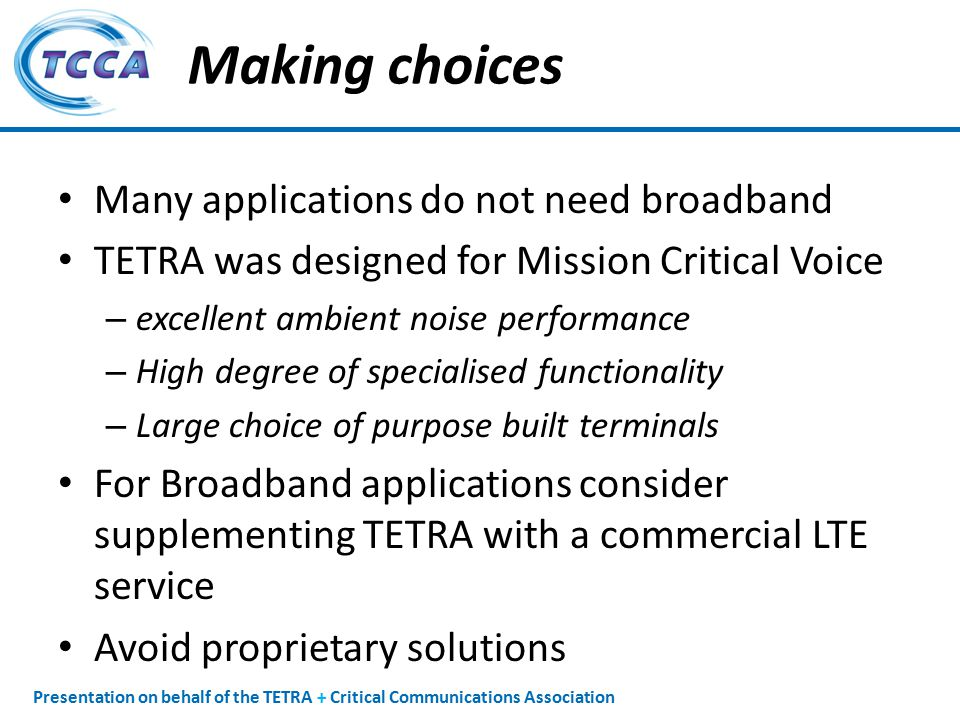 Presentation on behalf of the TETRA + Critical Communications Association Making choices Many applications do not need broadband TETRA was designed for Mission Critical Voice – excellent ambient noise performance – High degree of specialised functionality – Large choice of purpose built terminals For Broadband applications consider supplementing TETRA with a commercial LTE service Avoid proprietary solutions