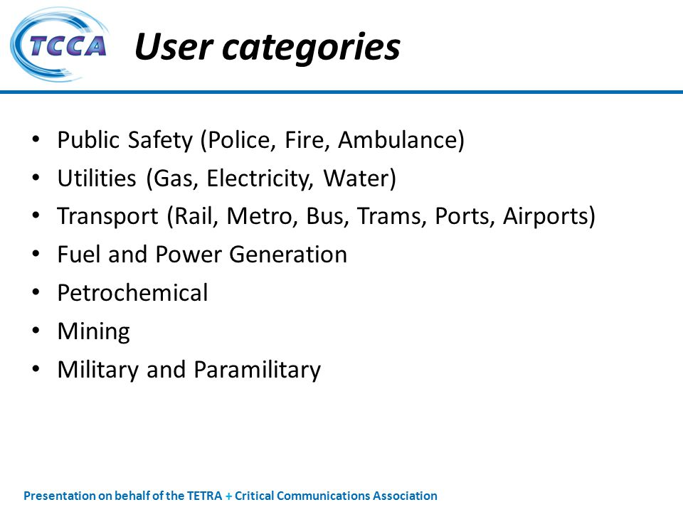 Presentation on behalf of the TETRA + Critical Communications Association User categories Public Safety (Police, Fire, Ambulance) Utilities (Gas, Electricity, Water) Transport (Rail, Metro, Bus, Trams, Ports, Airports) Fuel and Power Generation Petrochemical Mining Military and Paramilitary