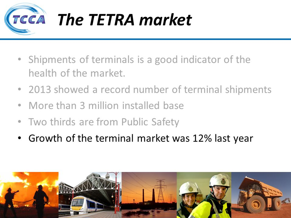 Presentation on behalf of the TETRA + Critical Communications Association The TETRA market Shipments of terminals is a good indicator of the health of the market.