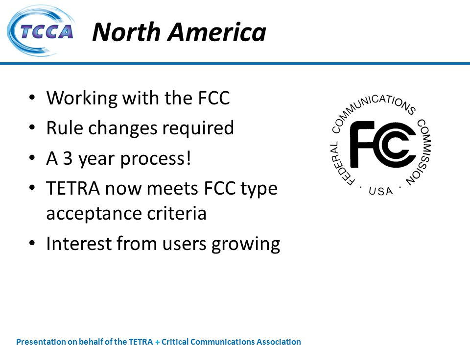 Presentation on behalf of the TETRA + Critical Communications Association North America Working with the FCC Rule changes required A 3 year process.