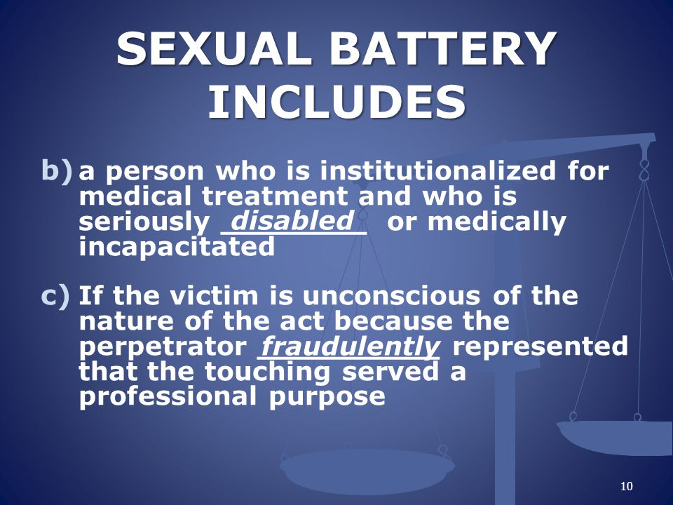 SEXUAL BATTERY INCLUDES SEXUAL BATTERY INCLUDES b) a person who is institutionalized for medical treatment and who is seriously ________ or medically incapacitated c) If the victim is unconscious of the nature of the act because the perpetrator __________ represented that the touching served a professional purpose disabled fraudulently 10