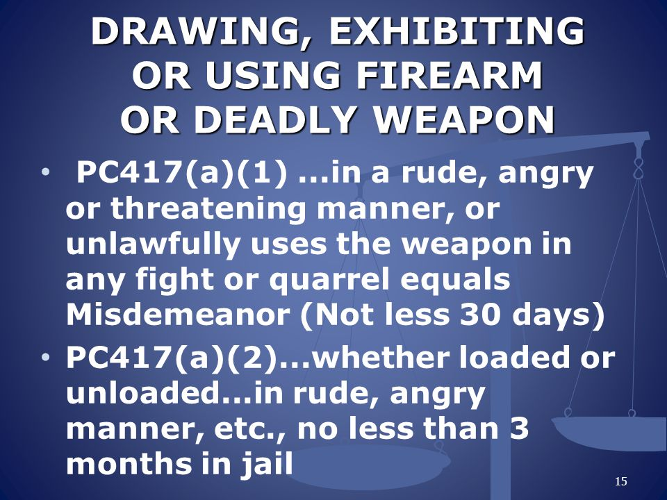 DRAWING, EXHIBITING OR USING FIREARM OR DEADLY WEAPON DRAWING, EXHIBITING OR USING FIREARM OR DEADLY WEAPON PC417(a)(1)...in a rude, angry or threatening manner, or unlawfully uses the weapon in any fight or quarrel equals Misdemeanor (Not less 30 days) PC417(a)(2)...whether loaded or unloaded...in rude, angry manner, etc., no less than 3 months in jail 15