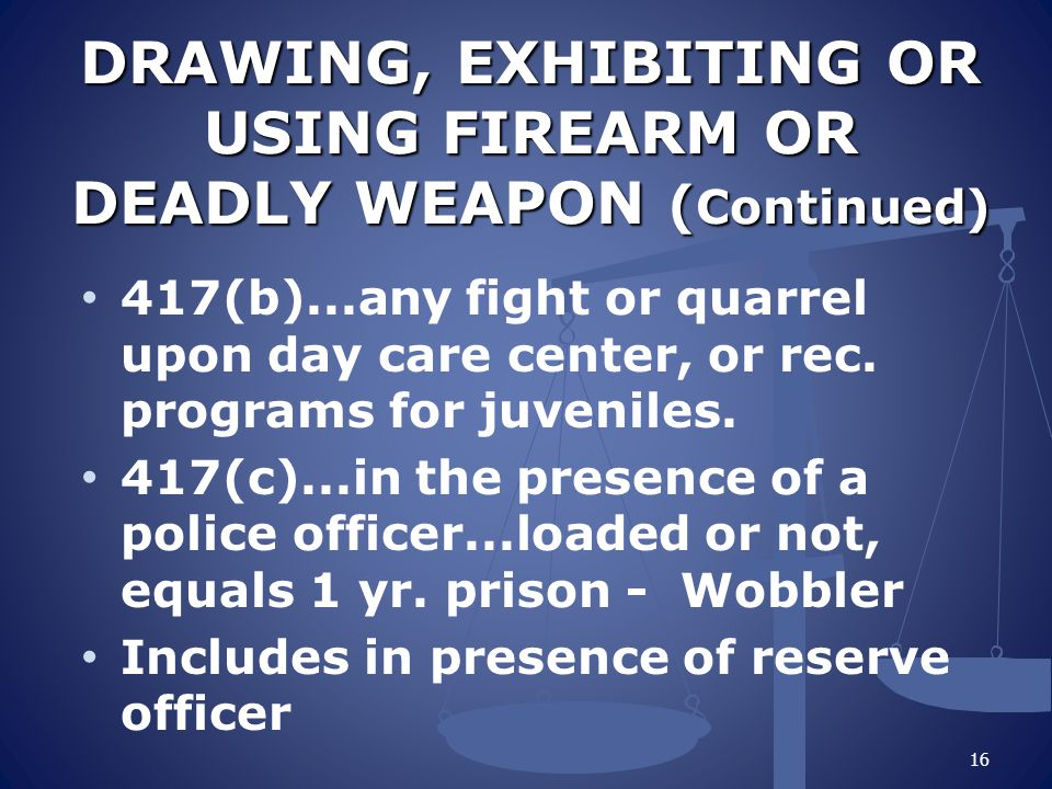 DRAWING, EXHIBITING OR USING FIREARM OR DEADLY WEAPON ( Continued) 417(b)...any fight or quarrel upon day care center, or rec.
