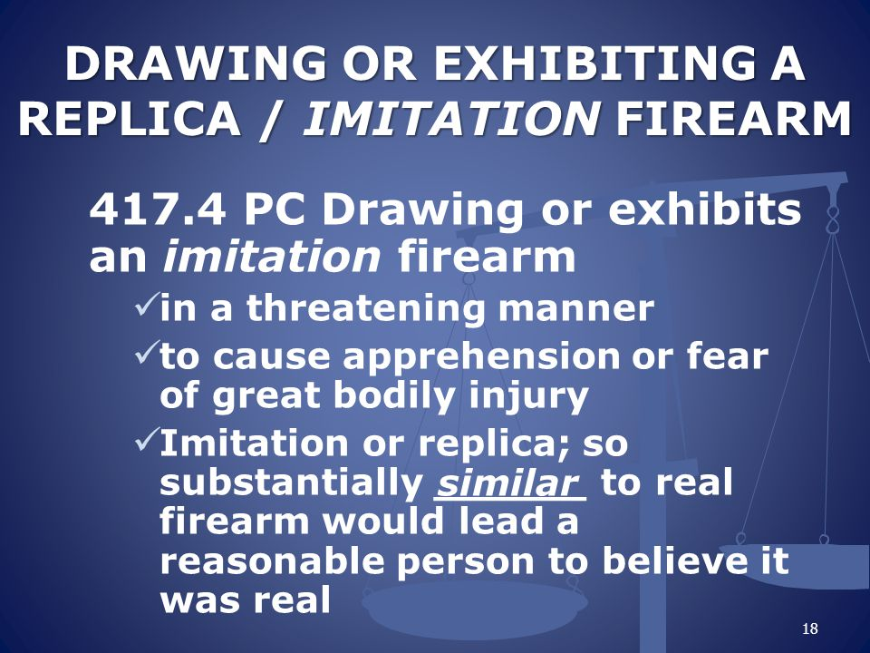 DRAWING OR EXHIBITING A REPLICA / IMITATION FIREARM 417.4 PC Drawing or exhibits an imitation firearm in a threatening manner to cause apprehension or fear of great bodily injury Imitation or replica; so substantially ______ to real firearm would lead a reasonable person to believe it was real 18 similar