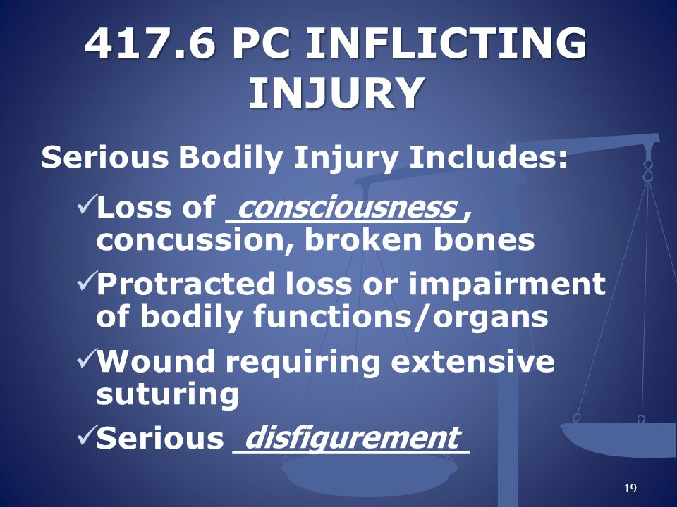 417.6 PC INFLICTING INJURY Serious Bodily Injury Includes: Loss of ___________, concussion, broken bones Protracted loss or impairment of bodily functions/organs Wound requiring extensive suturing Serious ___________ 19 consciousness disfigurement