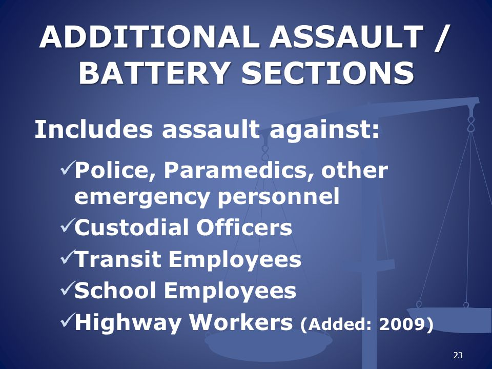 ADDITIONAL ASSAULT / BATTERY SECTIONS ADDITIONAL ASSAULT / BATTERY SECTIONS Includes assault against: Police, Paramedics, other emergency personnel Custodial Officers Transit Employees School Employees Highway Workers (Added: 2009) 23