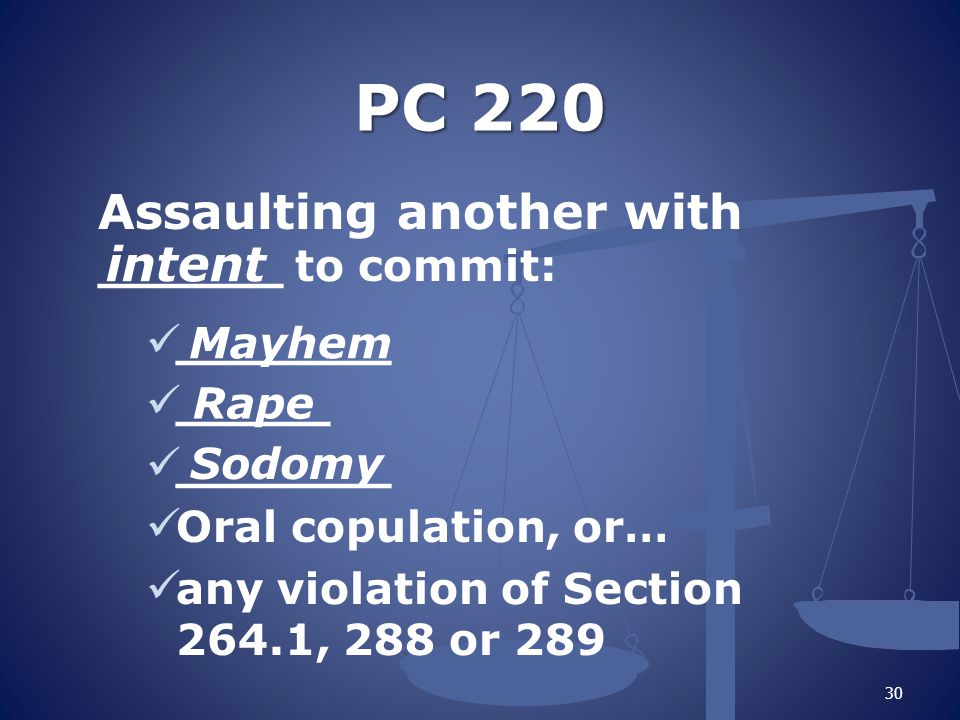 PC 220 Assaulting another with ______ to commit: _______ _____ _______ Oral copulation, or… any violation of Section 264.1, 288 or 289 intent Mayhem Rape Sodomy 30