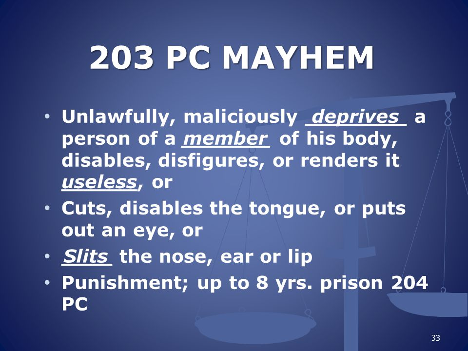 203 PC MAYHEM Unlawfully, maliciously ________ a person of a _______ of his body, disables, disfigures, or renders it ______, or Cuts, disables the tongue, or puts out an eye, or ____ the nose, ear or lip Punishment; up to 8 yrs.