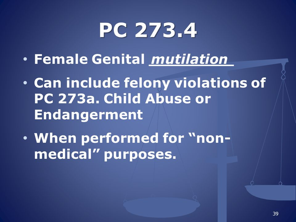 PC 273.4 Female Genital _________ Can include felony violations of PC 273a.