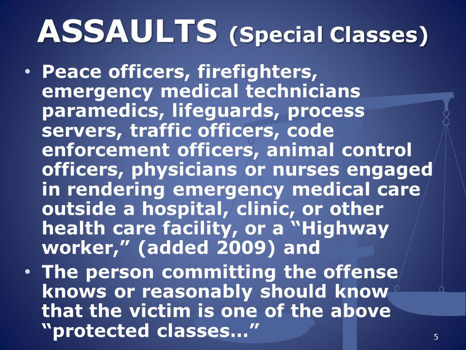 ASSAULTS (Special Classes) Peace officers, firefighters, emergency medical technicians paramedics, lifeguards, process servers, traffic officers, code enforcement officers, animal control officers, physicians or nurses engaged in rendering emergency medical care outside a hospital, clinic, or other health care facility, or a Highway worker, (added 2009) and The person committing the offense knows or reasonably should know that the victim is one of the above protected classes… 5