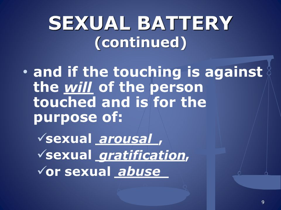 SEXUAL BATTERY (continued) SEXUAL BATTERY (continued) and if the touching is against the ___ of the person touched and is for the purpose of: sexual _______, sexual __________, or sexual ______ 9 will arousal gratification abuse