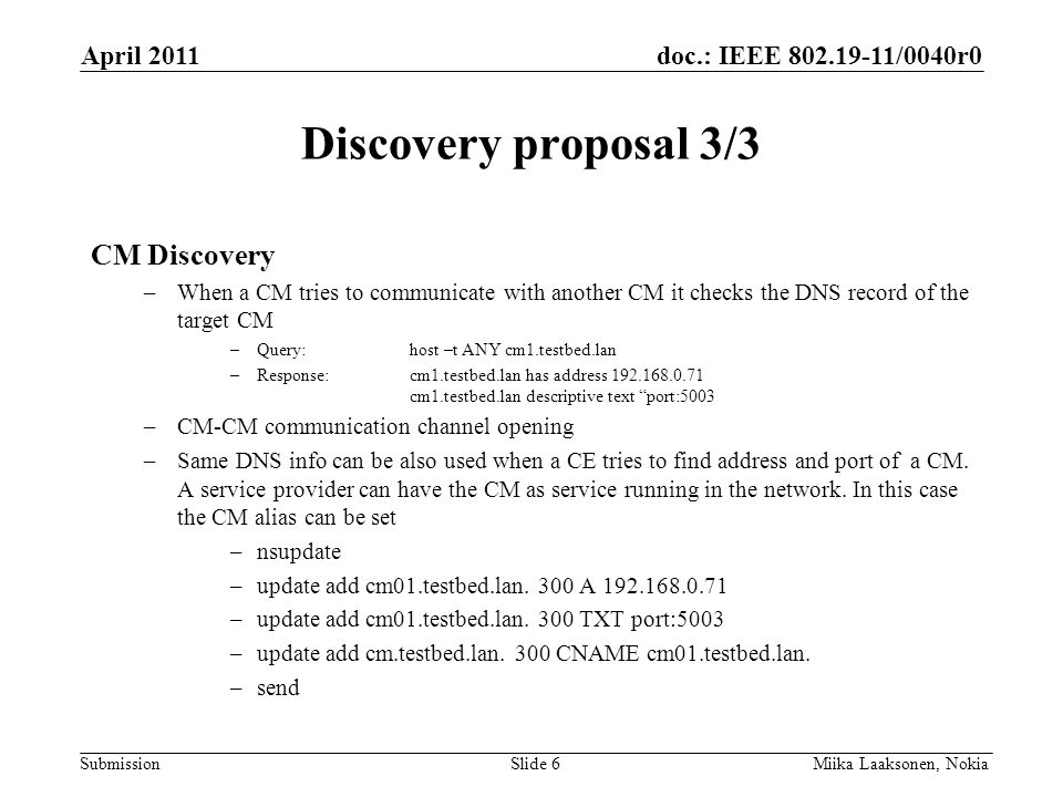 doc.: IEEE 802.19-11/0040r0 Submission Discovery proposal 3/3 CM Discovery –When a CM tries to communicate with another CM it checks the DNS record of the target CM –Query:host –t ANY cm1.testbed.lan –Response:cm1.testbed.lan has address 192.168.0.71 cm1.testbed.lan descriptive text port:5003 –CM-CM communication channel opening –Same DNS info can be also used when a CE tries to find address and port of a CM.