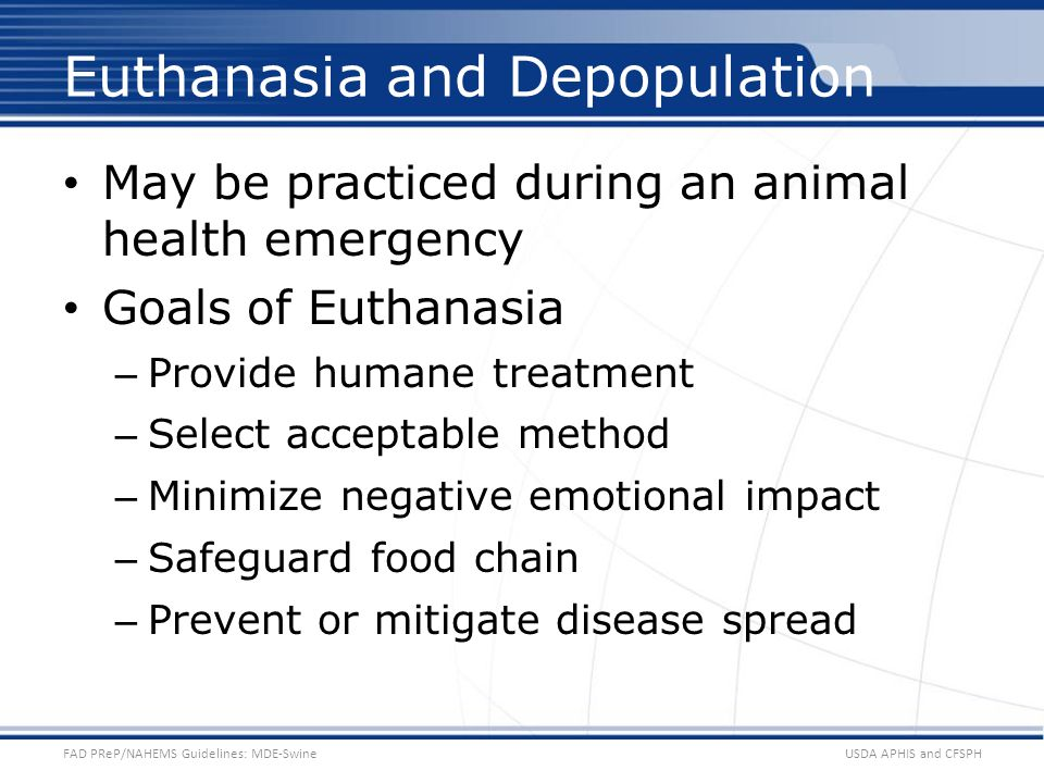 May be practiced during an animal health emergency Goals of Euthanasia – Provide humane treatment – Select acceptable method – Minimize negative emoti