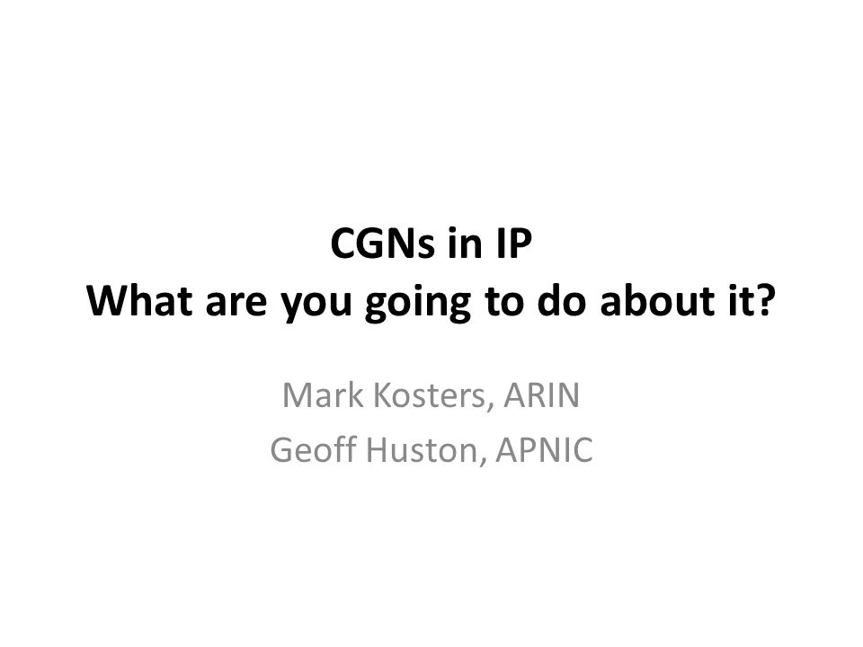 CGNs in IP What are you going to do about it? Mark Kosters, ARIN Geoff Huston, APNIC