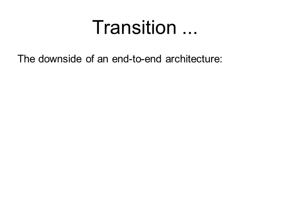Transition... The downside of an end-to-end architecture: