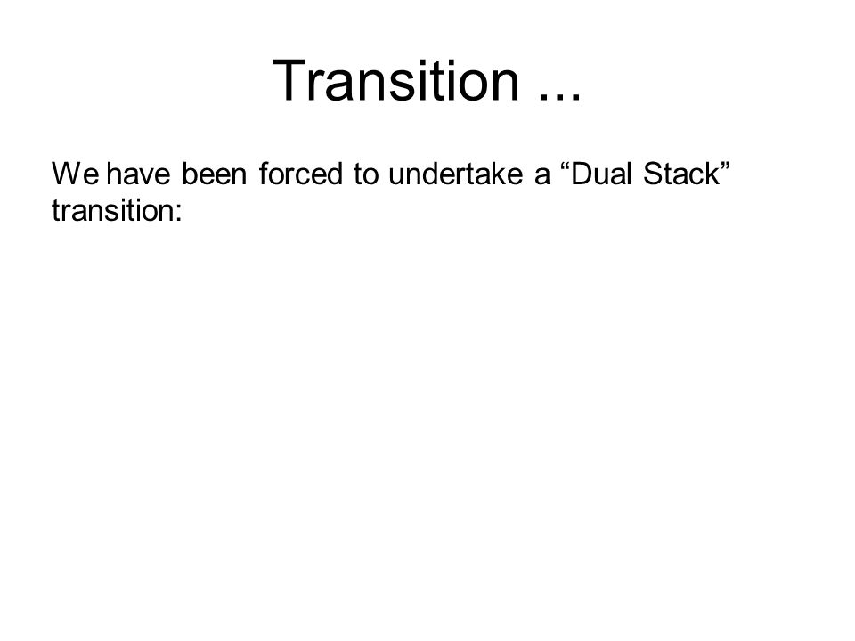 Transition... We have been forced to undertake a Dual Stack transition: