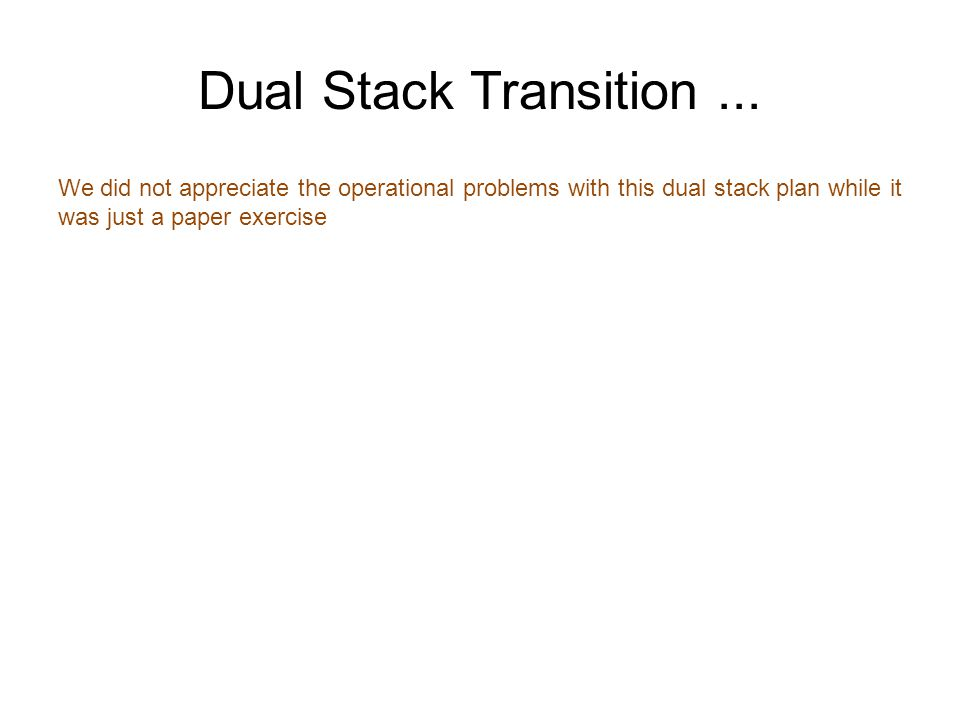We did not appreciate the operational problems with this dual stack plan while it was just a paper exercise