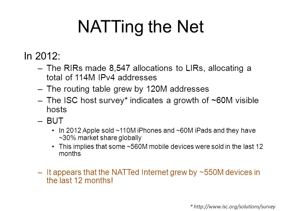 NATTing the Net In 2012: –The RIRs made 8,547 allocations to LIRs, allocating a total of 114M IPv4 addresses –The routing table grew by 120M addresses –The ISC host survey* indicates a growth of ~60M visible hosts –BUT In 2012 Apple sold ~110M iPhones and ~60M iPads and they have ~30% market share globally This implies that some ~560M mobile devices were sold in the last 12 months –It appears that the NATTed Internet grew by ~550M devices in the last 12 months.