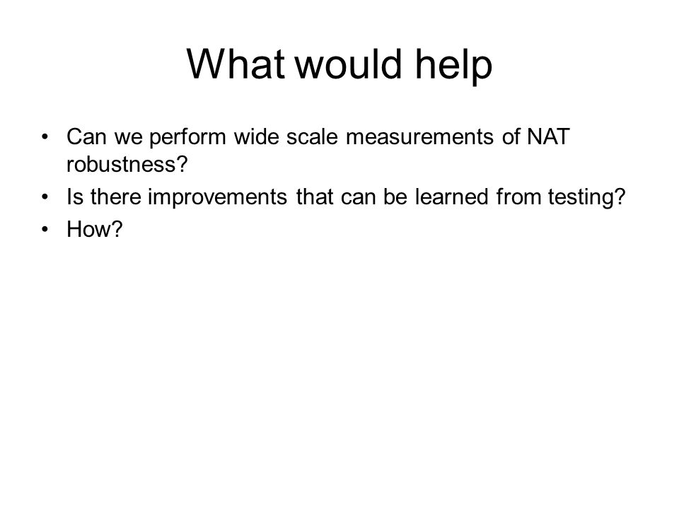 What would help Can we perform wide scale measurements of NAT robustness.