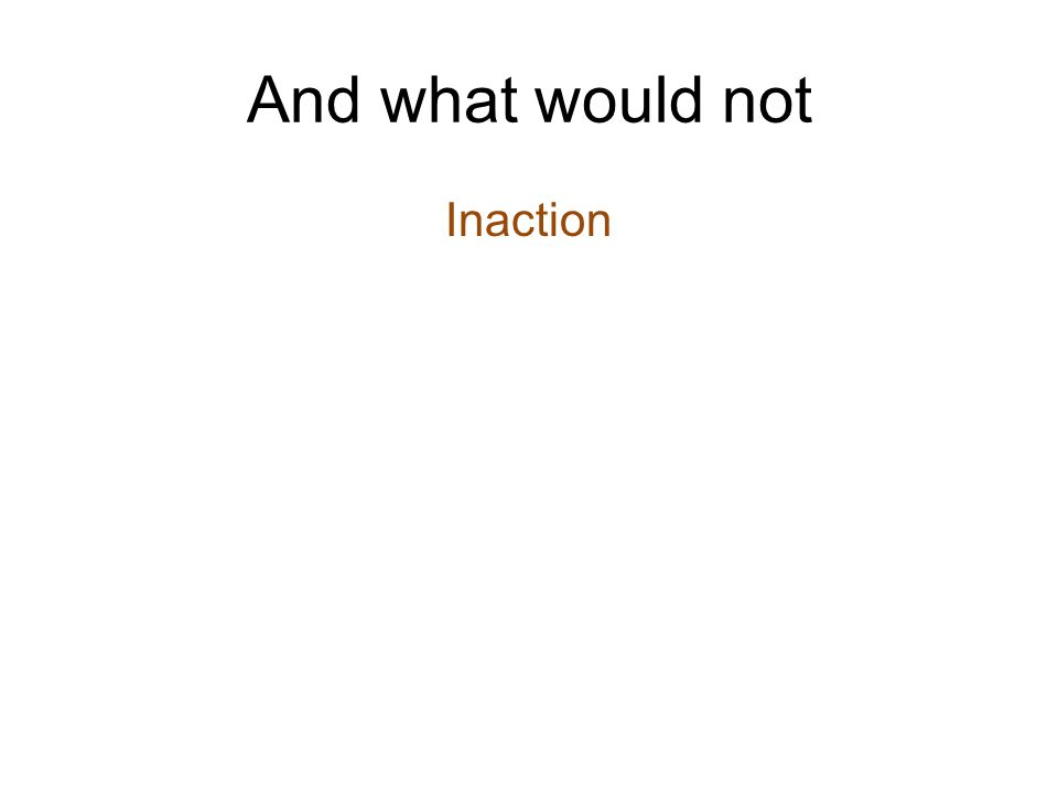 And what would not Inaction