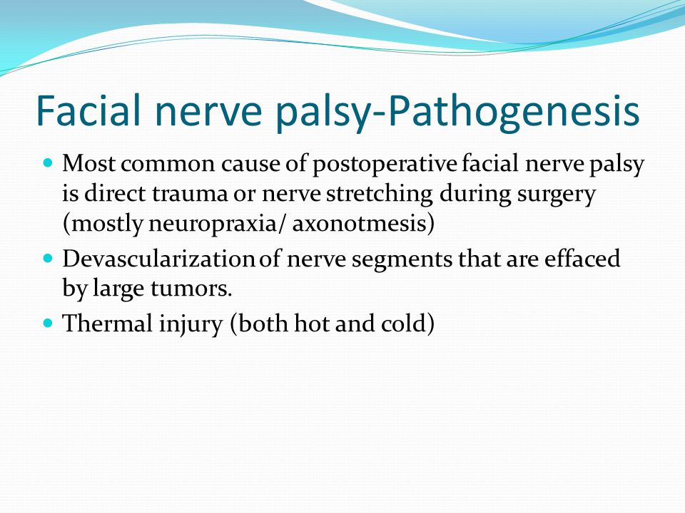 Facial nerve palsy-Pathogenesis Most common cause of postoperative facial nerve palsy is direct trauma or nerve stretching during surgery (mostly neuropraxia/ axonotmesis) Devascularization of nerve segments that are effaced by large tumors.