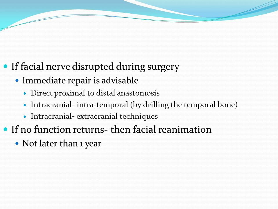 If facial nerve disrupted during surgery Immediate repair is advisable Direct proximal to distal anastomosis Intracranial- intra-temporal (by drilling the temporal bone) Intracranial- extracranial techniques If no function returns- then facial reanimation Not later than 1 year
