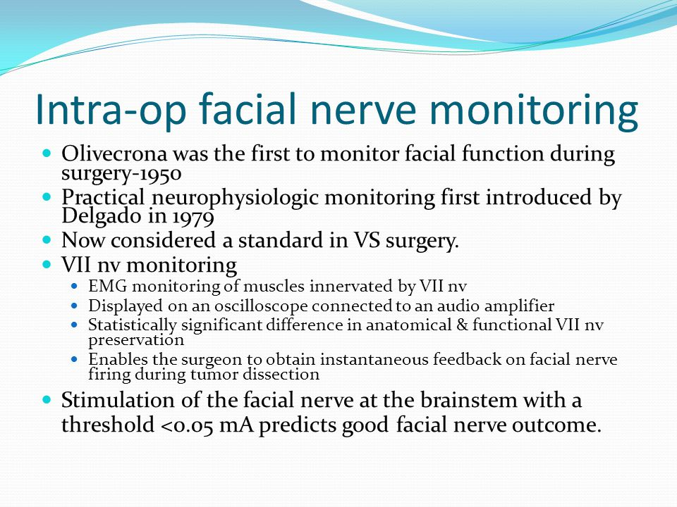 Intra-op facial nerve monitoring Olivecrona was the first to monitor facial function during surgery-1950 Practical neurophysiologic monitoring first introduced by Delgado in 1979 Now considered a standard in VS surgery.