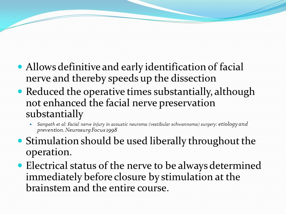 Allows definitive and early identification of facial nerve and thereby speeds up the dissection Reduced the operative times substantially, although not enhanced the facial nerve preservation substantially Sampath et al: Facial nerve injury in acoustic neuroma (vestibular schwannoma) surgery: etiology and prevention.