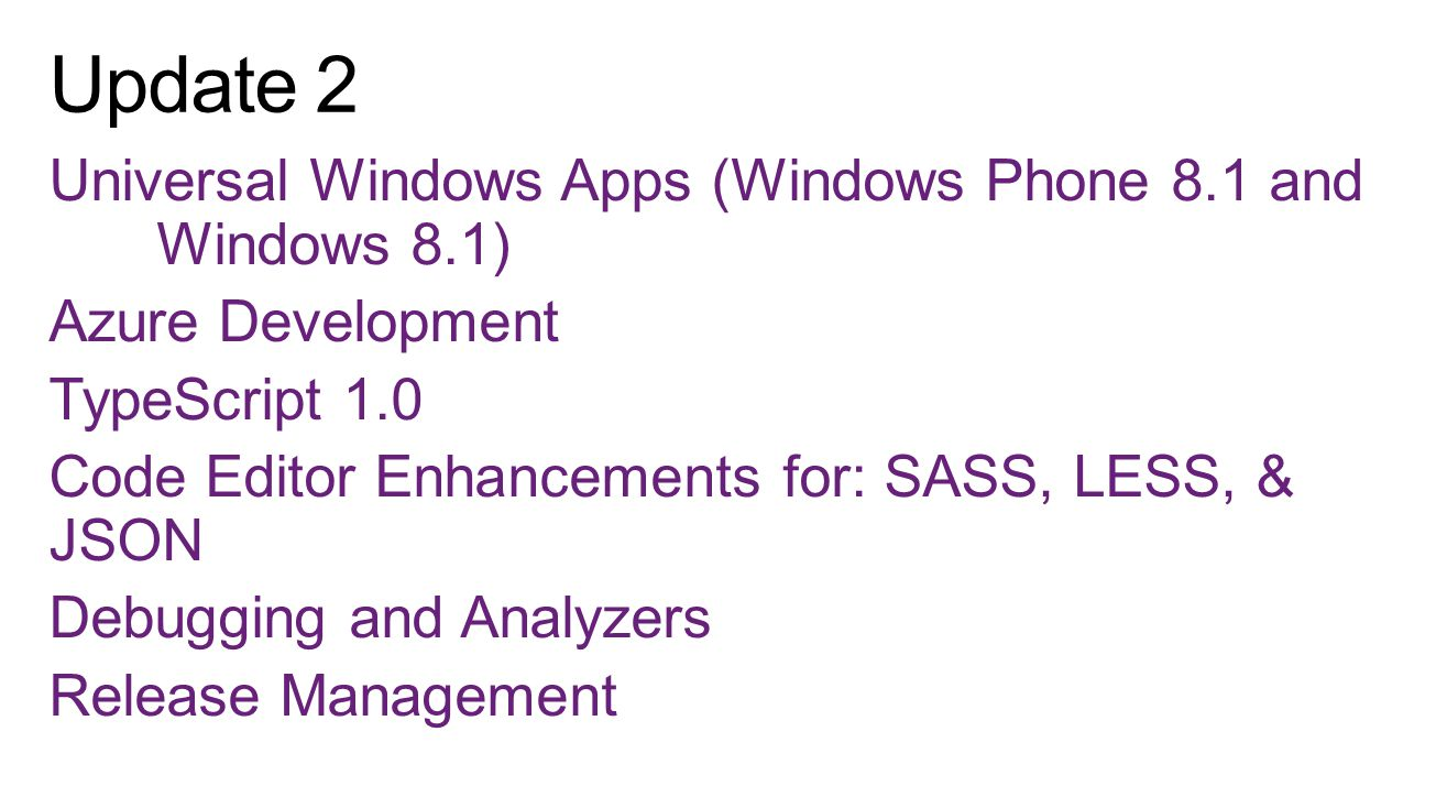 Universal Windows Apps (Windows Phone 8.1 and Windows 8.1) Azure Development TypeScript 1.0 Code Editor Enhancements for: SASS, LESS, & JSON Debugging and Analyzers Release Management