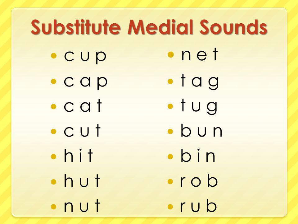Substitute Medial Sounds c u p c a p c a t c u t h i t h u t n u t n e t t a g t u g b u n b i n r o b r u b