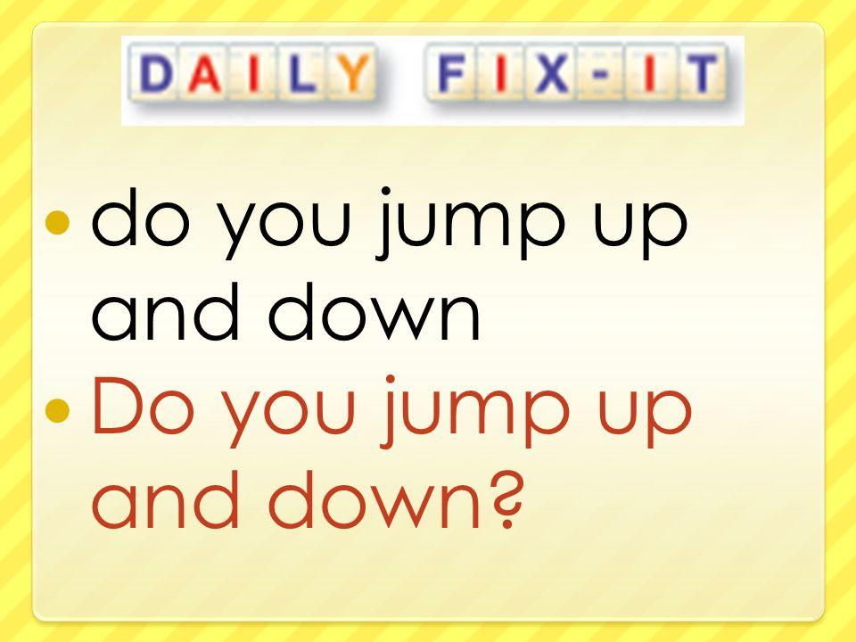 do you jump up and down Do you jump up and down