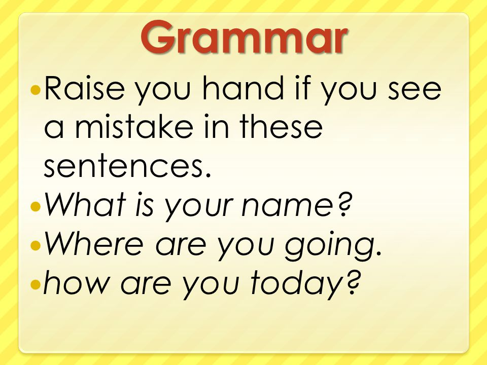 Grammar Raise you hand if you see a mistake in these sentences.